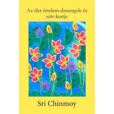 Sri Chinmoy: Az élet értelem-dzsungele és szív-kertje