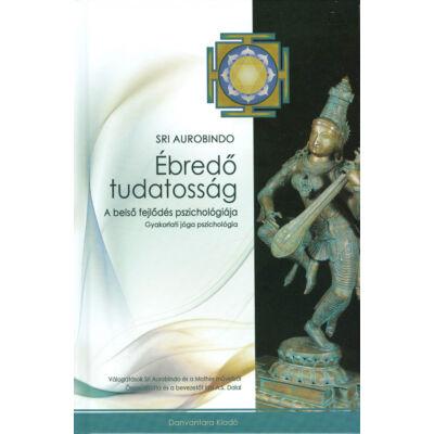 Sri Aurobindo: Ébredő tudatosság - a belső fejlődés pszichológiája