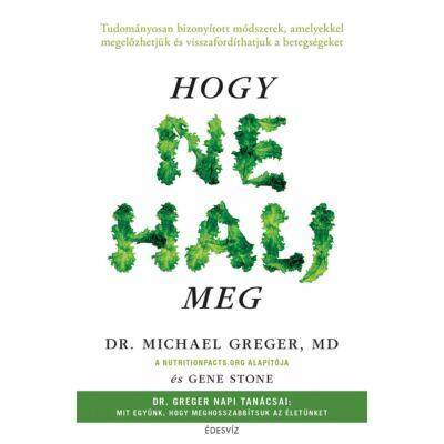 Hogy ne halj meg - szerzők: Dr. Michael Greger - Gene Stone