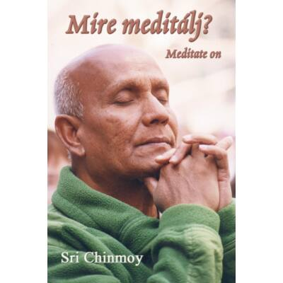 Sri Chinmoy: Mire meditálj?